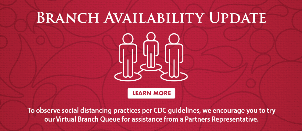 Branch Availability Update - To observe social distancing practices per CDC guidelines, we encourage you to try our Virtual Branch Queue for assistance from a Partners Representative.