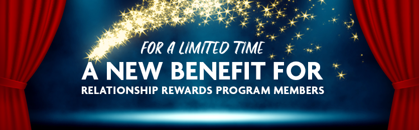 For a limited time: new Relationship Rewards Benefit
